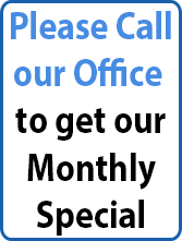 Please Call our Office to get our Monthly Special